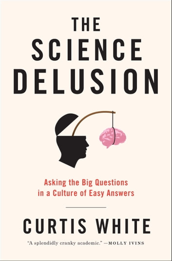 The Science Delusion - Asking the Big Questions in a Culture of Easy Answers ebook by Curtis White