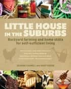 Little House in the Suburbs - Backyard farming and home skills for self-sufficient living ebook by Deanna Caswell, Daisy Siskins