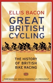 Great British Cycling - The History of British Bike Racing ebook by Ellis Bacon
