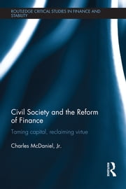 Civil Society and the Reform of Finance - Taming Capital, Reclaiming Virtue ebook by Charles McDaniel, Jr.