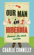 Our Man in Hibernia ebook by Charlie Connelly