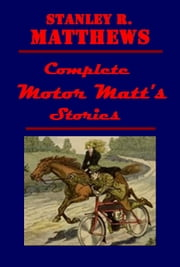 Complete Motor Matt's Stories ebook by Stanley R. Matthews