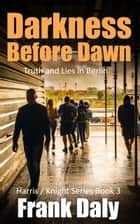 Darkness Before Dawn - Hunting for the truth in Berlin ebook by Frank Daly