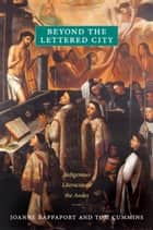 Beyond the Lettered City - Indigenous Literacies in the Andes ebook by Joanne Rappaport, Tom Cummins
