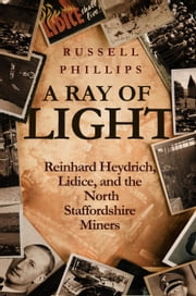 A Ray of Light: Reinhard Heydrich, Lidice, and the North Staffordshire Miners ebook by Russell Phillips