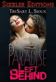"Paradise Left Behind: The Best Lesbian Erotica of TreSart L. Sioux - The Sizzler Editions ""Best of"" Library #4 ebook by TreSart L. Sioux"