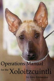 Operations Manual for the Xoloitzcuintli (2012 Edition) ebook by Amy Fernandez