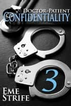 Doctor-Patient Confidentiality: Volume Three (The Confidential Series #1) ebook by Eme Strife