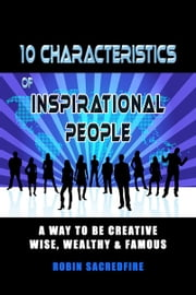 10 Characteristics of Inspirational People - A Way to Be Creative, Wise, Wealthy & Famous ebook by Robin Sacredfire