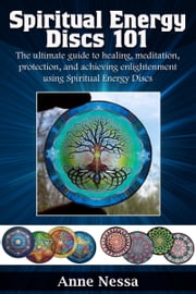 Spiritual Energy Discs 101: The Ultimate Guide to Healing, Meditation, Protection, and Achieving Enlightenment Using Spiritual Energy Discs ebook by Anne Nessa