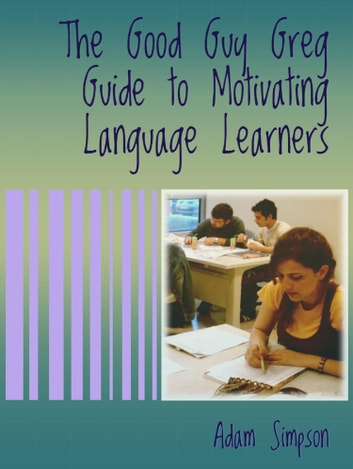 The Good Guy Greg Guide to Motivating Language Learners eBook by Adam Simpson