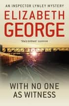 With No One as Witness - An Inspector Lynley Novel: 11 eBook by Elizabeth George