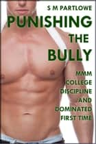 Punishing the Bully (MMM College Discipline and Dominated First Time) ebook by S M Partlowe