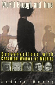 World Enough and Time - Conversations with Canadian Women at Midlife ebook by Andrea Mudry