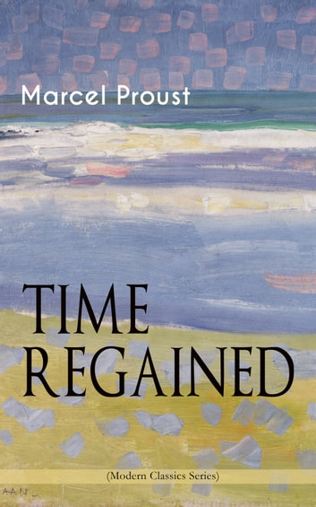 TIME REGAINED (Modern Classics Series) - Metaphysical Novel - Coming to a Full Circle (In Search of Lost Time) ebook by Marcel Proust