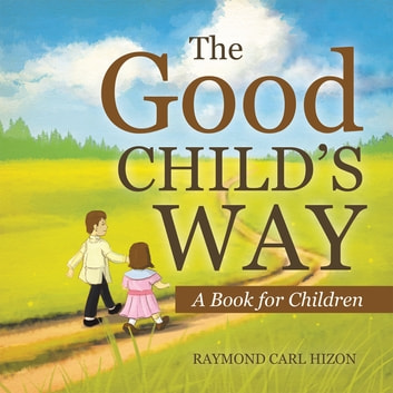 The Good Child'S Way - A Book for Children ebook by Raymond Carl Hizon