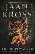 The Ropewalker - Between Three Plagues Volume I ebook by Jaan Kross, Merike Lepasaar Beecher