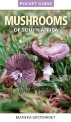 Pocket Guide to Mushrooms of South Africa ebook by Marieka Gryzenhout