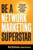 Be a Network Marketing Superstar - The One Book You Need to Make Money Than You Ever Thought Possible ebook by Mary Christensen, Wayne Christensen