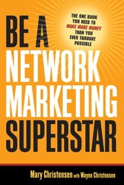 Be a Network Marketing Superstar - The One Book You Need to Make Money Than You Ever Thought Possible ebook by Mary Christensen,Wayne Christensen