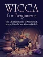 Wicca for Beginners:The Ultimate Guide to Witchcraft, Magic, Rituals, and Wiccan Beliefs ebook by Julia Fischer