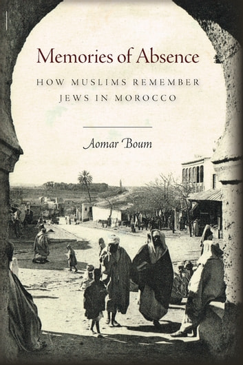 Memories of Absence - How Muslims Remember Jews in Morocco ebook by Aomar Boum