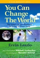 You Can Change the World - The Global Citizen's Handbook for Living on Planet Earth ebook by Ervin Laszlo, Mikhail Gorbachev, Masami Saionji,...