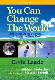 You Can Change the World - The Global Citizen's Handbook for Living on Planet Earth ebook by Ervin Laszlo,Mikhail Gorbachev,Masami Saionji,Paulo Coelho