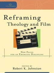 Reframing Theology and Film (Cultural Exegesis) - New Focus for an Emerging Discipline ebook by Robert K. Johnston,Robert Johnston,William Dyrness