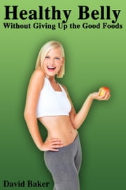 Healthy Belly without Giving Up the Good Foods ebook by David Baker