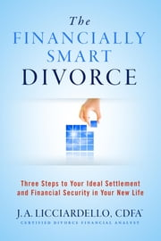The Financially Smart Divorce - 3 Steps to Your Ideal Settlement and Financial Security in Your New Life ebook by J A Licciardello