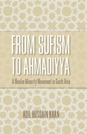 From Sufism to Ahmadiyya - A Muslim Minority Movement in South Asia ebook by Adil Hussain Khan