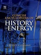 Concise Encyclopedia of the History of Energy ebook by Cutler J. Cleveland