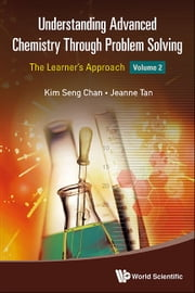 Understanding Advanced Chemistry Through Problem Solving - The Learner's ApproachVolume 2 ebook by Kim Seng Chan,Jeanne Tan