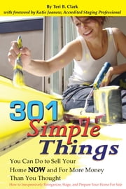 301 Simple Things You Can Do to Sell Your Home Now and For More Money Than You Thought - How to Inexpensively Reorganize, Stage, and Prepare Your Home for Sale ebook by Teri Clark