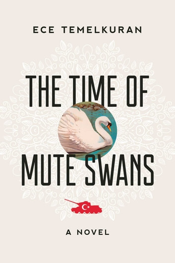 The Time of Mute Swans - A Novel ebook by Ece Temelkuran