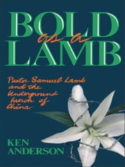 Bold as a Lamb - Pastor Samuel Lamb and the Underground Church of China ebook by Ken Anderson