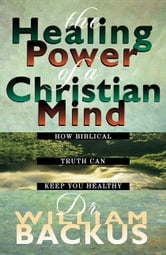 The Healing Power of the Christian Mind - How Biblical Truth Can Keep You Healthy ebook by William Backus