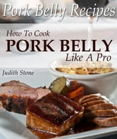 Pork Belly Recipes - How To Cook Pork Belly Like A Pro ebook by Judith Stone