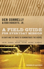 A Field Guide for Everyday Mission - 30 Days and 101 Ways to Demonstrate the Gospel ebook by Ben Connelly,Bob Roberts,Alan Hirsch