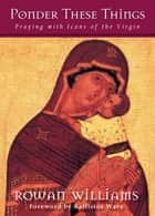 Ponder These Things - Praying with Icons of the Virgin ebook by Rowan Williams