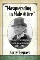 """Masquerading in Male Attire"" - Women Passing as Men in America, 1844-1920 eBook by Kerry Segrave"