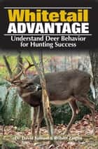 The Whitetail Advantage - Understanding Deer Behavior for Hunting Success ebook by Dr. Dr Dave Samuel