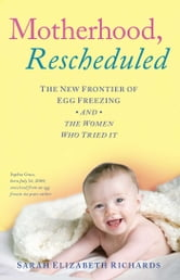 Motherhood, Rescheduled - The New Frontier of Egg Freezing and the Women Who Tried It ebook by Sarah Elizabeth Richards