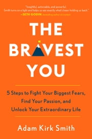 The Bravest You - Five Steps to Fight Your Biggest Fears, Find Your Passion, and Unlock Your Extraordinary Life ebook by Adam Kirk Smith