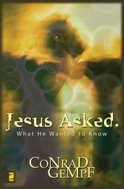 Jesus Asked. - What He Wanted to Know ebook by Conrad Gempf