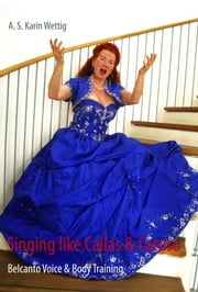 Singing like Callas and Caruso: Belcanto Voice and Body Training ebook by Karin Wettig