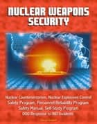 Nuclear Weapons Security: Nuclear Counterterrorism, Nuclear Explosives Control, Safety Program, Personnel Reliability Program, Prevention of Deliberate Unauthorized Use, DOD Response to IND Incidents ebook by Progressive Management