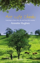 Art, Life, Chooks: Learning to Leave the City and Love the Country ebook by Annette Hughes