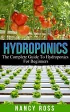 Hydroponics: The Complete Guide To Hydroponics For Beginners ebook by Nancy Ross